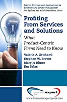 Profiting From Services and Solutions: What Product-Centric Firms Need to Know (Service Systems and Innovations in Business and Society) by Valarie A. Zeithaml Stephen W. Brown Mary Jo Bitner Jim Salas(2014-07-31)