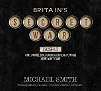 Britain's Secret War, 1939-45: How Espionage, Codebreaking and Covert Operations Helped Win the War