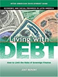 Living with Debt: How to Limit the Risks of Sovereign Finance, Economic and Social Progress in Latin America, 2007 Report (David Rockefeller/Inter-American Development Bank)