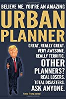 Funny Trump Journal - Believe Me. You're An Amazing Urban Planner Great, Really Great. Very Awesome. Really Terrific. Other Planners? Total Disasters. Ask Anyone.: Urban Planner Appreciation Gift Trump Gag Gift Better Than A Card Notebook