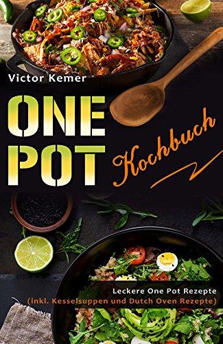 One Pot Kochbuch Leckere One Pot Rezepte (inkl. Kesselsuppen und Dutch Oven Rezepte) (German Edition)