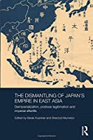 The Dismantling of Japan's Empire in East Asia: Deimperialization, Postwar Legitimation and Imperial Afterlife (Routledge Studies in the Modern History of Asia)