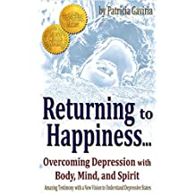 """""""Returning to Happiness... Overcoming Depression with Body, Mind, and Spirit"""": amazing testimony with a NEW VISION to understand depressive states"""