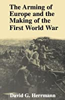 The Arming of Europe and the Making of the First World War (Princeton Studies in International History and Politics) by David Herrmann(1997-03-03)