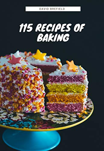115 recipes of baking: The most delicious baking recipes. Cakes, cookies and other desserts. Easy to prepare (A series of cookbooks Book 14) (English Edition)
