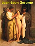 169 Color Paintings of Jean-Leon Gerome (Jean-Léon Gérôme) - French Academic Painter and Sculptor (May 11, 1824 - January 10, 1904) (English Edition)