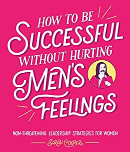 [Cooper, Sarah]のHow to Be Successful Without Hurting Men's Feelings: Non-threatening Leadership Strategies for Women (English Edition)