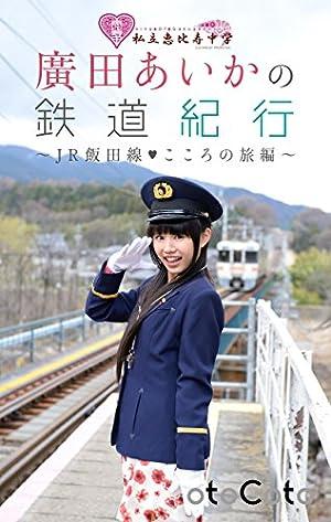 私立恵比寿中学 廣田あいかの鉄道紀行 ~JR飯田線・こころの旅編~ (CotoBon)