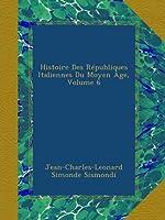 Histoire Des Républiques Italiennes Du Moyen Âge, Volume 6