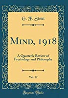Mind, 1918, Vol. 27: A Quarterly Review of Psychology and Philosophy (Classic Reprint)