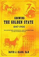Growing the Golden State: 1847-1900: The Adventures, Experiences and Contributions of Two Pioneer Families