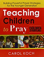 Teaching Children to Pray: Building Powerful Prayer Strategies for the Younger Generation