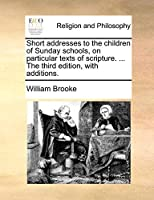 Short Addresses to the Children of Sunday Schools, on Particular Texts of Scripture. ... the Third Edition, with Additions.