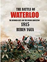 THE BATTLE OF WATERLOO: THE HUNDRED DAYS AND THE SECOND ABDICATION 1815