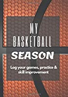 My Basketball Season: Log your games, practice & skill improvement - A journal for basketball players - The perfect gift, keepsake for memories