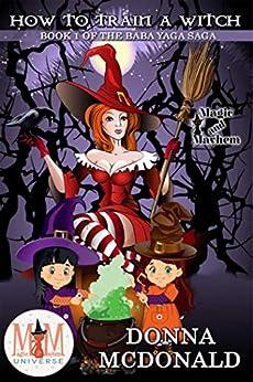 How to Train a Witch: Magic and Mayhem Universe (Baba Yaga Saga Book 1) by [McDonald, Donna]