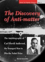 The Discovery of Anti-Matter: The Autobiography of Carl David Anderson, the Youngest Man to Win the Nobel Prize (Series in Popular Science , Vol 2)