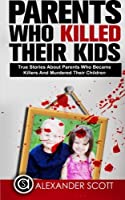 Parents Who Kill: True Stories About Parents Who Became Killers and Murdered Their Children