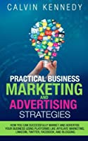 Practical Business Marketing and Advertising Strategies: How You Can Successfully Market and Advertise Your Business Using Platforms Like Affiliate Marketing, Linkedin, Twitter, Facebook, and Blogging