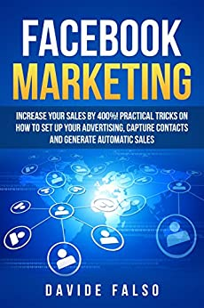 FACEBOOK MARKETING: Increase your sales by 400%! Definitive guide 2018 / Practical tricks on how to set up your advertising, capture contacts and generate automatic sales/ Best FaceBook ADS book for by [Falso, Davide]