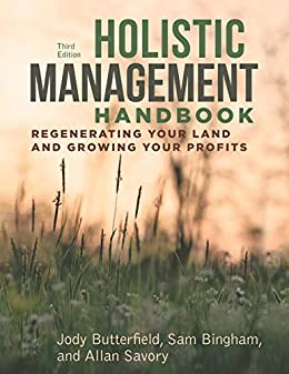 Holistic Management Handbook, Third Edition: Regenerating Your Land and Growing Your Profits by [Butterfield, Jody, Bingham, Sam, Savory, Allan]