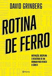 Rotina de Ferro: Motivação, disciplina e resiliência de um ironman para vencer o câncer (Portuguese Edition)