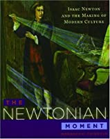 The Newtonian Moment: Isaac Newton and the Making of Modern Culture