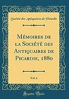 Mémoires de la Société Des Antiquaires de Picardie, 1880, Vol. 6 (Classic Reprint)