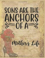 Sons Are The Anchors Of A Mothers Life Notebook Journal: Happy Mother's Day Notebooks To Write In Stories Goal Ideas And Thoughts Perfect Gift For Mom