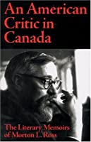 An American Critic in Canada: The Literary Memoirs of Morton L. Ross