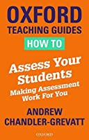 How to Assess Your Students: Making Assessment Work For You (Chandlergrevatt)