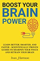 Boost Your Brain Power: Learn Better, Smarter, and Faster - Scientifically Proven Guides to Sharpen Your Focus and Retrain Your Brain