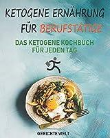 Ketogene Ernaehrung fuer Berufstaetige: Das Ketogene Kochbuch fuer jeden Tag