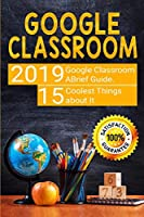 Google Classroom: 2019 Google Classroom Brief Guide. 15 Coolest Things about It