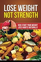 Lose Weight Not Strength: Kick Start Your Weight Loss Habits Naturally