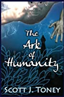 The Ark of Humanity: God Flooded the Earth to Annihilate Humanity's Sins. What If That Sinful Race Didn't Die When Floodwaters Covered Them but Instead Adapted to Breathe Water?