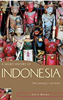 A Short History of Indonesia: The Unlikely Nation (Short History of Asia)