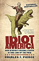 Idiot America: How Stupidity Became a Virtue in the Land of the Free by Charles P. Pierce(2010-05-04)