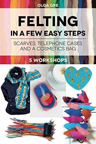 Felting In a Few Easy Steps: FIVE WORKSHOPS: SCARVES, TELEPHONE CASES AND A COSMETICS BAG (English Edition)