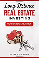 Long-Distance Real Estate Investing: Find Properties with Real Potential and Achieve Wealth and Cash Flow
