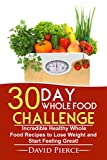 30 Day Whole Food Challenge: Incredible Healthy Whole Food Recipes to Lose Weight and Start Feeling Great! (30 Day Challenge, Whole Food Recipes, Whole Diet, Whole Foods Book 1) (English Edition)