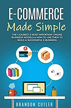 E-Commerce Made Simple: The 4 Easiest & Most Important Online Business Models & How to Use Them to Build a Successful e-Business (Dropshipping, Affiliate Marketing, Blogging, Information Products) by [Cutler, Brandon]