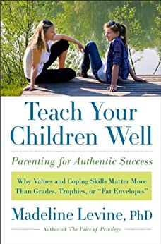 "Teach Your Children Well: Why Values and Coping Skills Matter More Than Grades, Trophies, or ""Fat Envelopes"" by [Levine PhD, Madeline]"