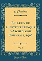 Bulletin de l'Institut Français d'Archéologie Orientale, 1906, Vol. 5 (Classic Reprint)