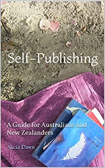 Self-Publishing: A Guide for Australians and New Zealanders by [Dawn, Alicia]
