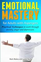 Emotional Mastery for Adults With Aspergers: Practical Techniques to Work Through Anxiety, Anger and Depression