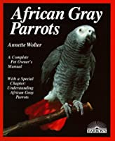 African Gray Parrot: Purchase, Acclimation, Care, Diet, Diseases With a Special Chapter on Understanding the African Gray Parrot (Complete Pet Owner's Manual)