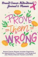 Prove Them Wrong: Breast Cancer Motivational Journal & Planner: Breast Cancer Planner Includes Organizers for Appointments | Treatments | and Surgeries| plus Medical Record Trackers and More