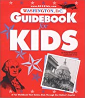 Washington, D.C. Guidebook for Kids: A Fun Workbook That Guides Kids Through Our Nation's Capital