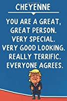 Cheyenne You Are A Great Great Person Very Special: Donald Trump Notebook Journal Gift for Cheyenne  / Diary / Unique Greeting Card Alternative
